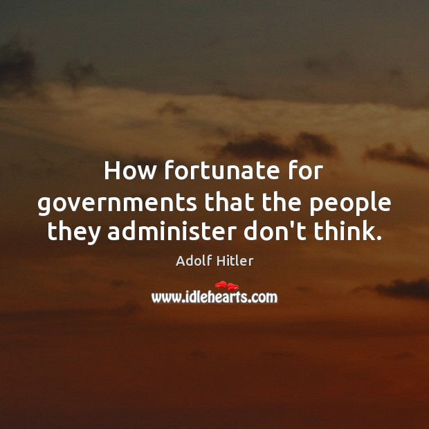 How fortunate for governments that the people they administer don't think. Adolf Hitler Picture Quote