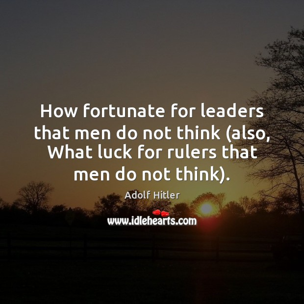 Image, How fortunate for leaders that men do not think (also, What luck