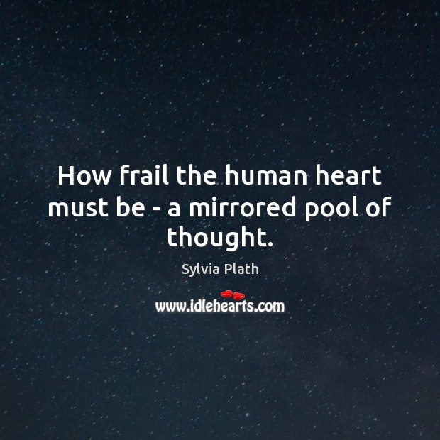 How frail the human heart must be – a mirrored pool of thought. Image
