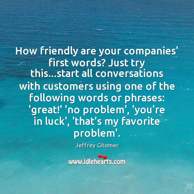 How friendly are your companies' first words? Just try this…start all Jeffrey Gitomer Picture Quote