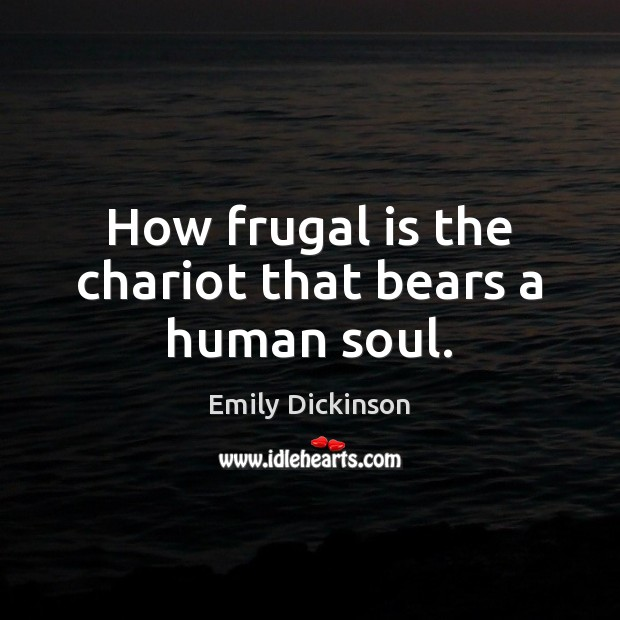 How frugal is the chariot that bears a human soul. Emily Dickinson Picture Quote