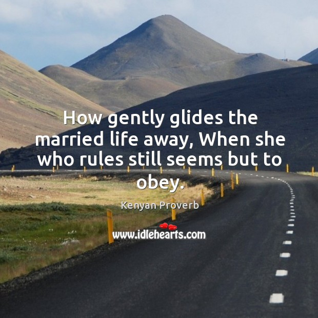 How gently glides the married life away, when she who rules still seems but to obey. Kenyan Proverbs Image