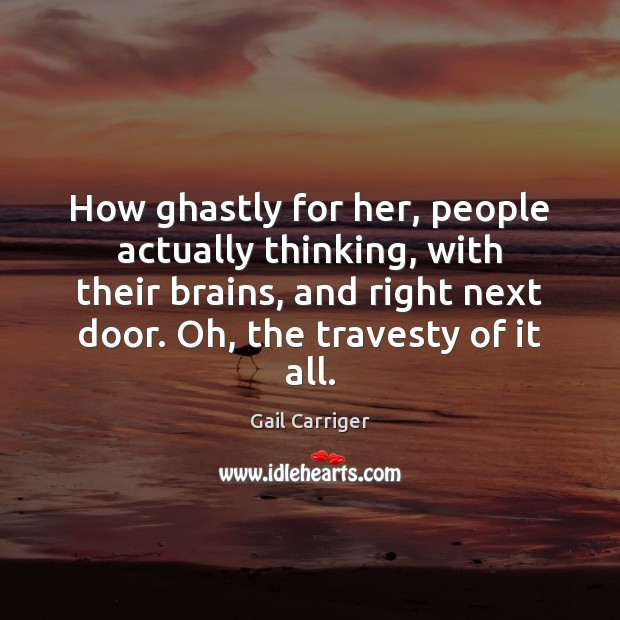 How ghastly for her, people actually thinking, with their brains, and right Gail Carriger Picture Quote