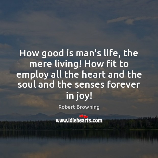 How good is man's life, the mere living! How fit to employ Robert Browning Picture Quote