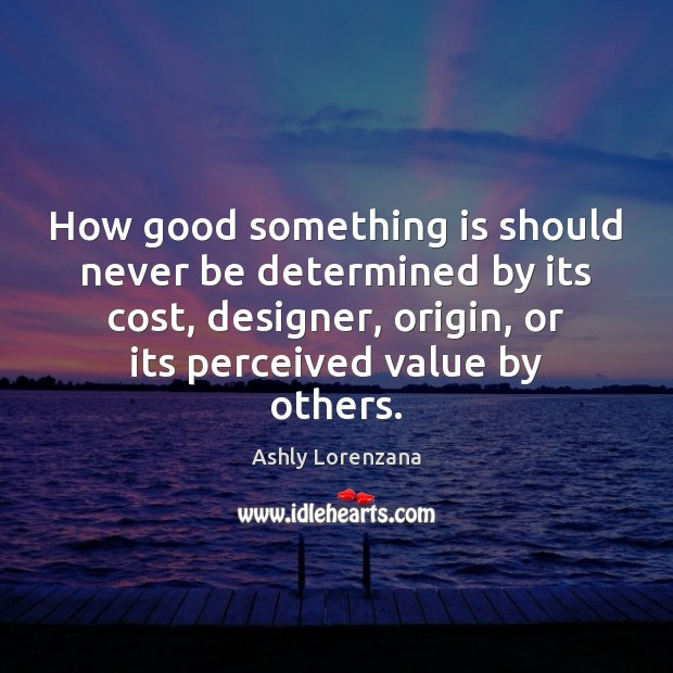 Image, How good something is should never be determined by its cost, designer,