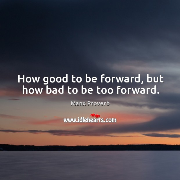 How good to be forward, but how bad to be too forward. Manx Proverbs Image
