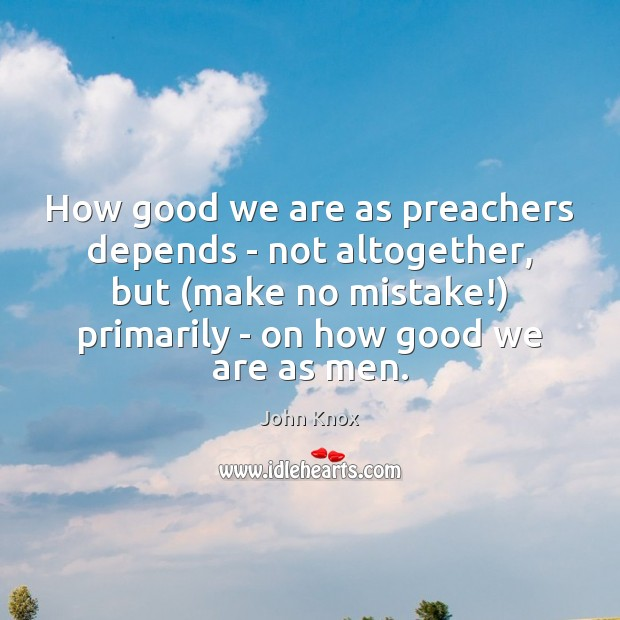 How good we are as preachers depends – not altogether, but (make John Knox Picture Quote