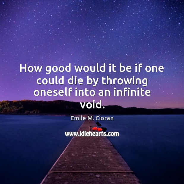 How good would it be if one could die by throwing oneself into an infinite void. Image