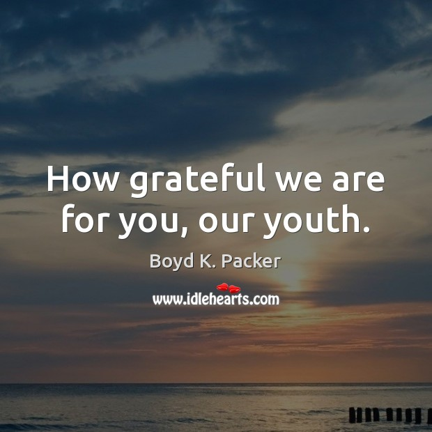 Image, How grateful we are for you, our youth.