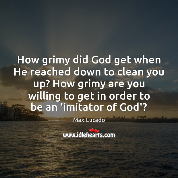Image, How grimy did God get when He reached down to clean you