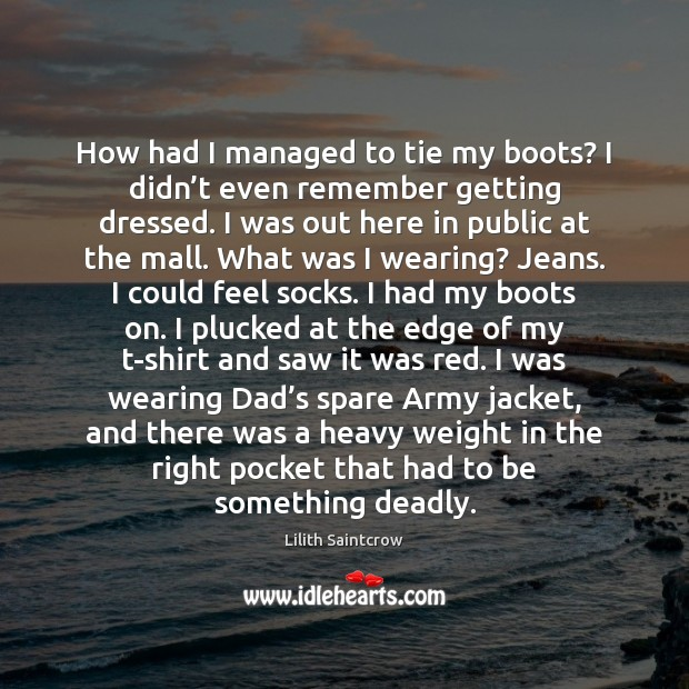 How had I managed to tie my boots? I didn't even Lilith Saintcrow Picture Quote