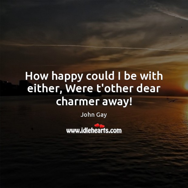 How happy could I be with either, Were t'other dear charmer away! Image