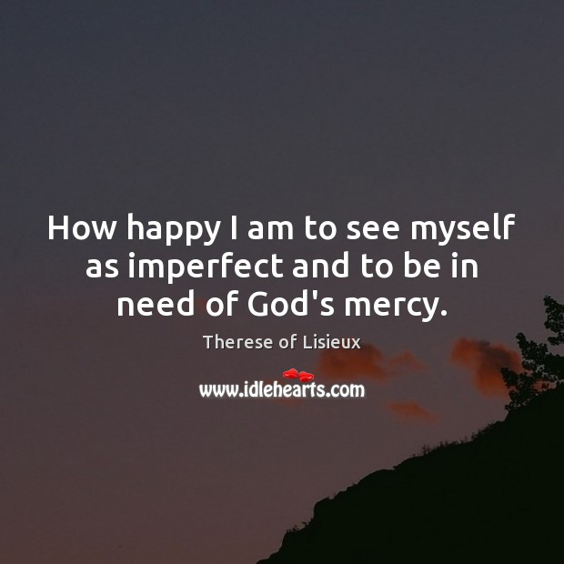 How happy I am to see myself as imperfect and to be in need of God's mercy. Image
