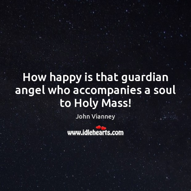 How happy is that guardian angel who accompanies a soul to Holy Mass! Image
