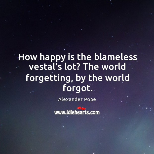 How happy is the blameless vestal's lot? the world forgetting, by the world forgot. Image