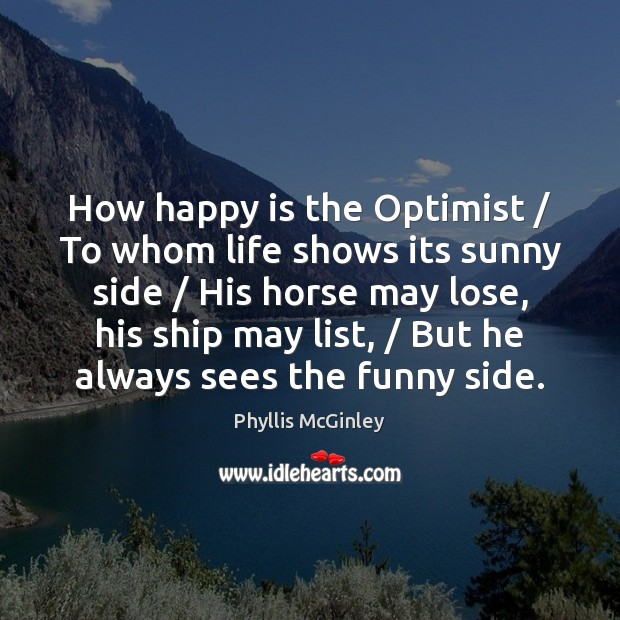 How happy is the Optimist / To whom life shows its sunny side / Phyllis McGinley Picture Quote