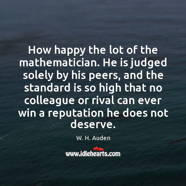 How happy the lot of the mathematician. He is judged solely by W. H. Auden Picture Quote
