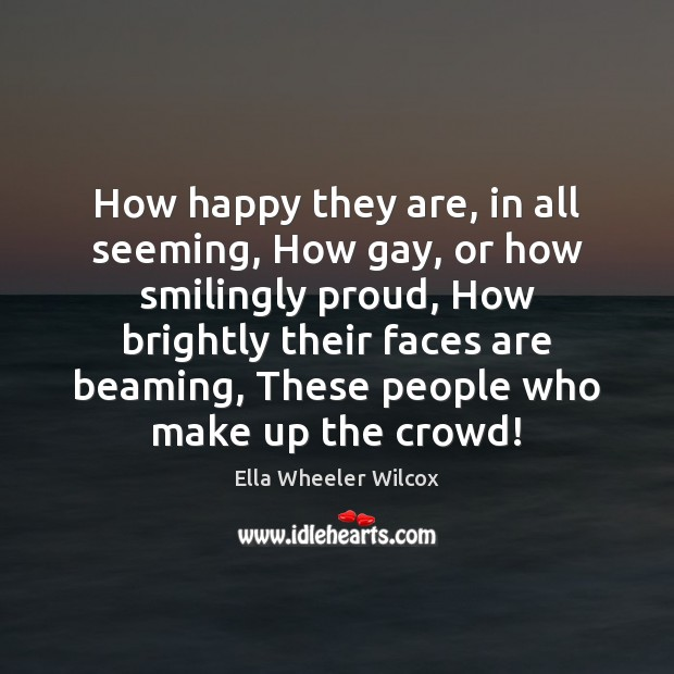 How happy they are, in all seeming, How gay, or how smilingly Ella Wheeler Wilcox Picture Quote