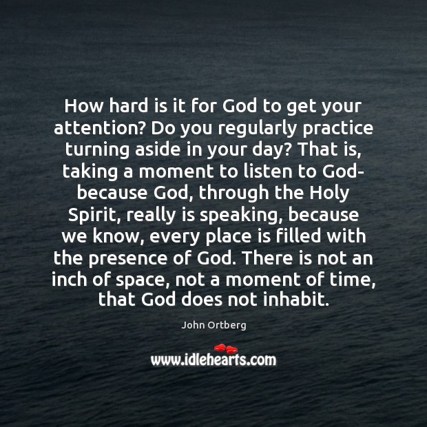 How hard is it for God to get your attention? Do you John Ortberg Picture Quote