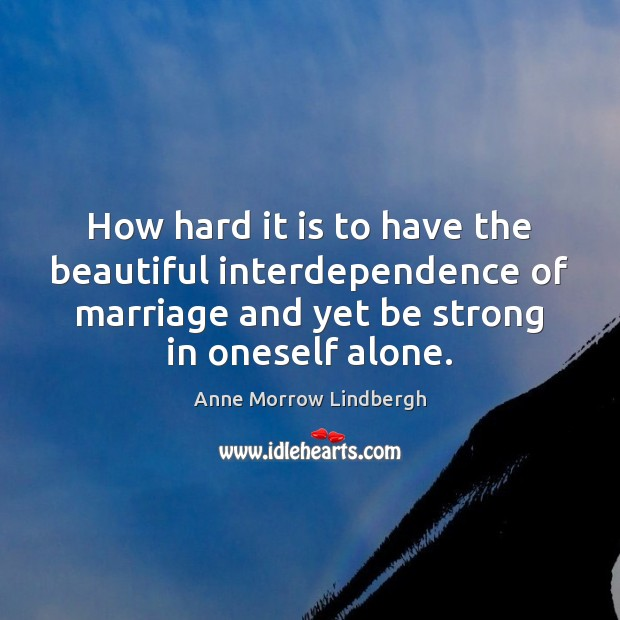How hard it is to have the beautiful interdependence of marriage and Anne Morrow Lindbergh Picture Quote