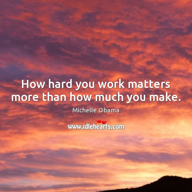 How hard you work matters more than how much you make. Michelle Obama Picture Quote