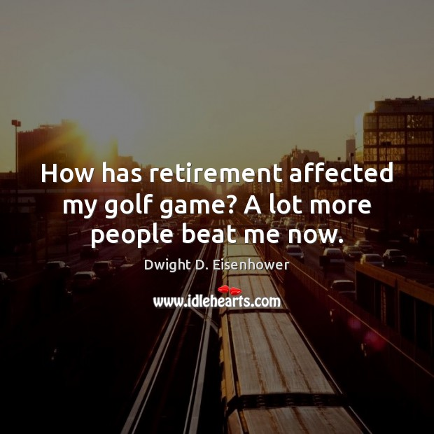 Image, How has retirement affected my golf game? A lot more people beat me now.
