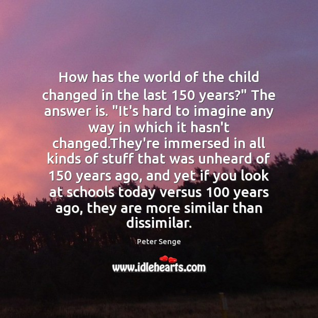 """How has the world of the child changed in the last 150 years?"""" Peter Senge Picture Quote"""