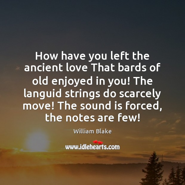 How have you left the ancient love That bards of old enjoyed William Blake Picture Quote