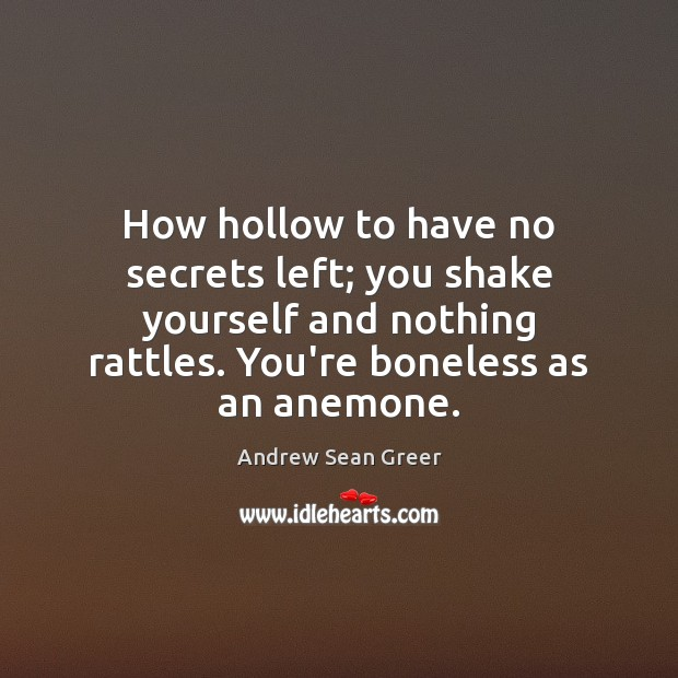 How hollow to have no secrets left; you shake yourself and nothing Image