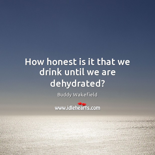 Image, How honest is it that we drink until we are dehydrated?