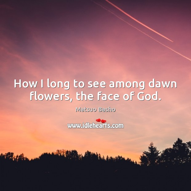How I long to see among dawn flowers, the face of God. Matsuo Basho Picture Quote