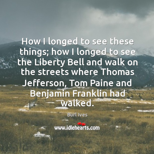 Image, How I longed to see these things; how I longed to see the liberty bell and walk