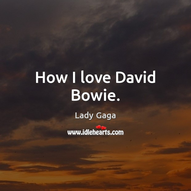 How I love David Bowie. Lady Gaga Picture Quote