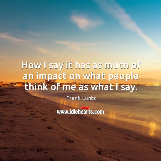 How I say it has as much of an impact on what people think of me as what I say. Image