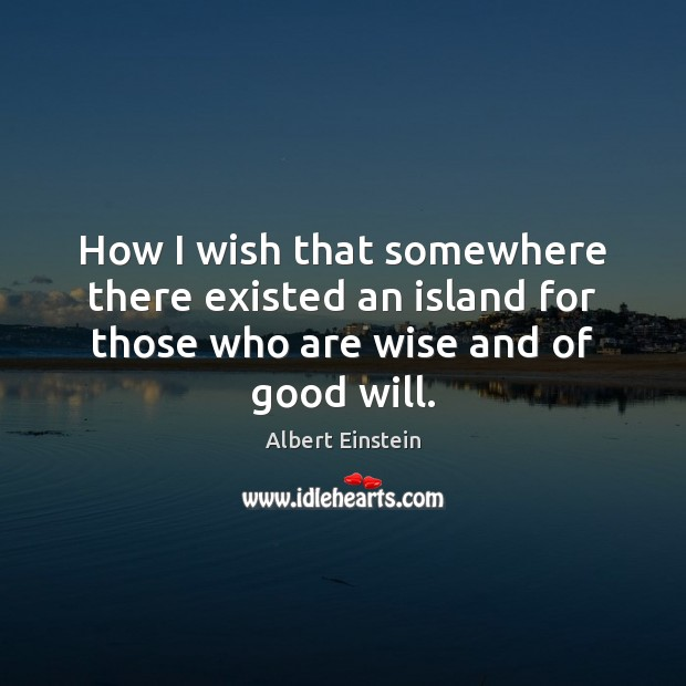 How I wish that somewhere there existed an island for those who are wise and of good will. Image