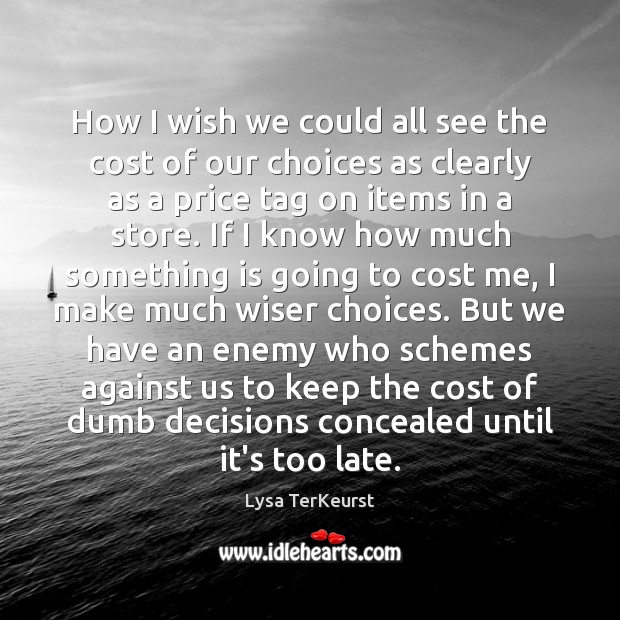 Image, How I wish we could all see the cost of our choices