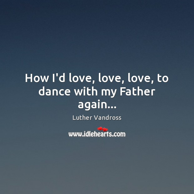 How I'd love, love, love, to dance with my Father again… Luther Vandross Picture Quote