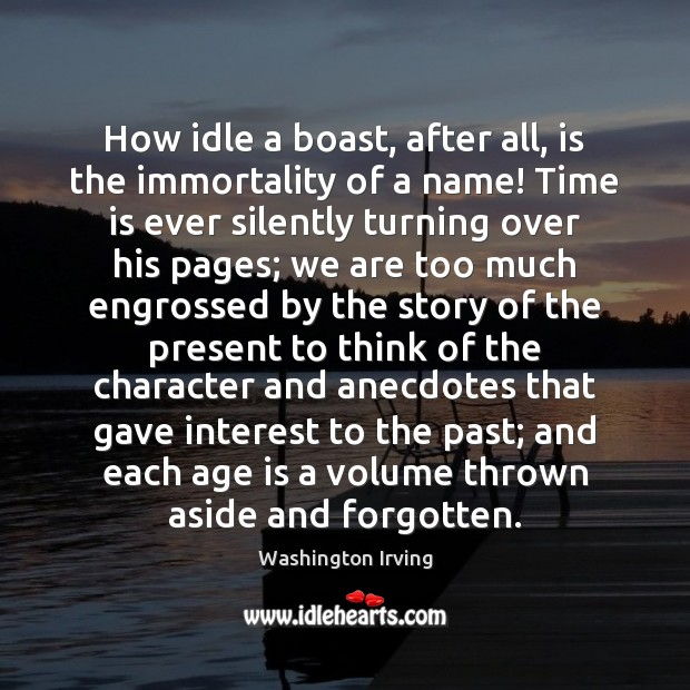 How idle a boast, after all, is the immortality of a name! Washington Irving Picture Quote