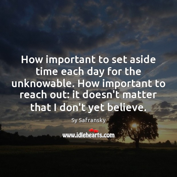 How important to set aside time each day for the unknowable. How Image
