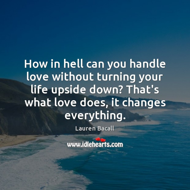 How in hell can you handle love without turning your life upside Lauren Bacall Picture Quote