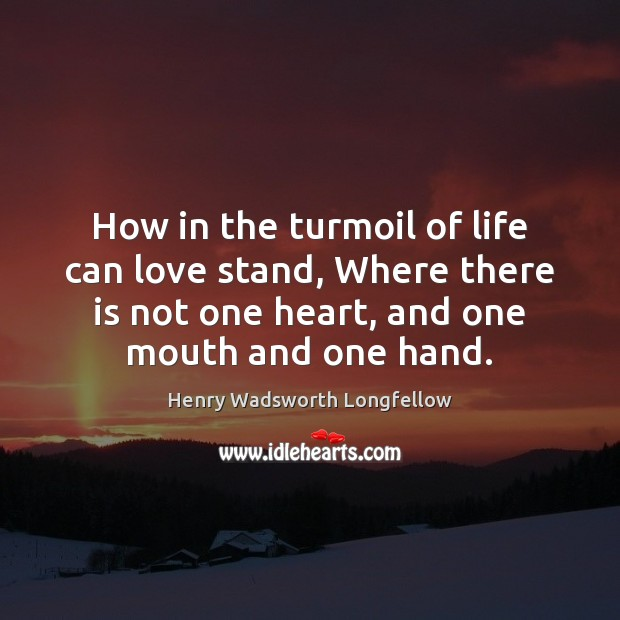 How in the turmoil of life can love stand, Where there is Image