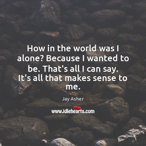 How in the world was I alone? Because I wanted to be. Jay Asher Picture Quote