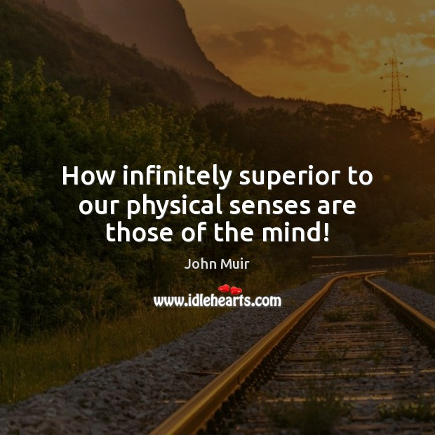 How infinitely superior to our physical senses are those of the mind! John Muir Picture Quote