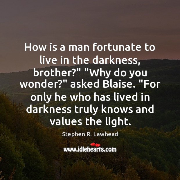 "Image, How is a man fortunate to live in the darkness, brother?"" ""Why"