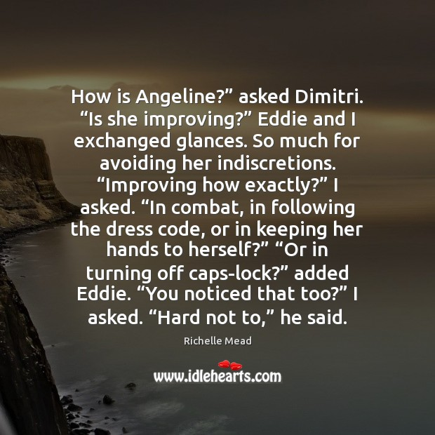 "Image, How is Angeline?"" asked Dimitri. ""Is she improving?"" Eddie and I exchanged"
