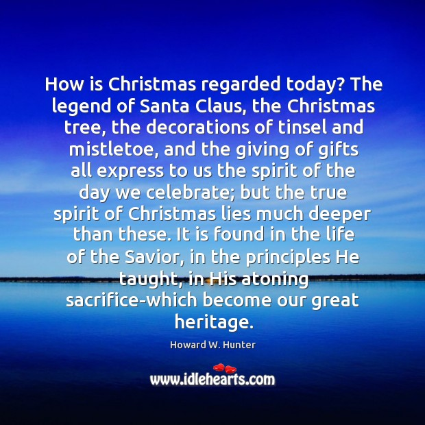 How is Christmas regarded today? The legend of Santa Claus, the Christmas Howard W. Hunter Picture Quote