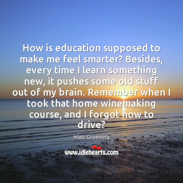 How is education supposed to make me feel smarter? Besides, every time Matt Groening Picture Quote