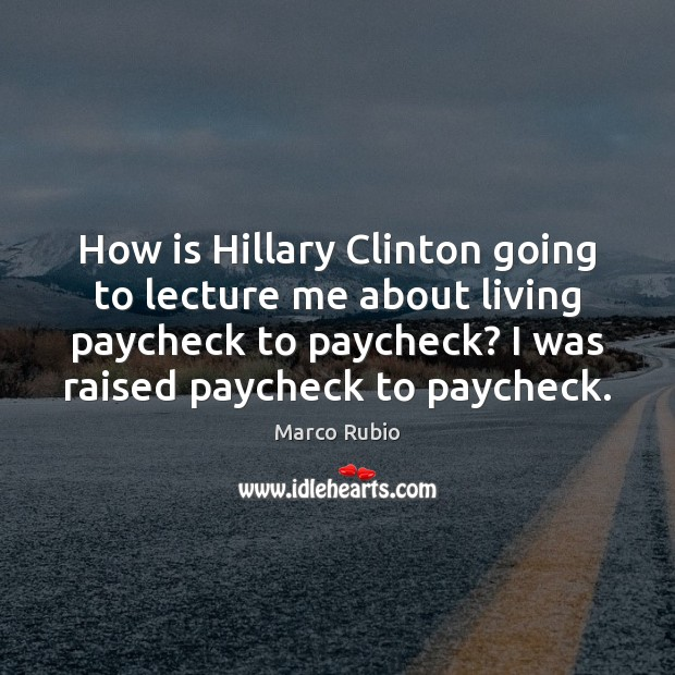 How is Hillary Clinton going to lecture me about living paycheck to Marco Rubio Picture Quote