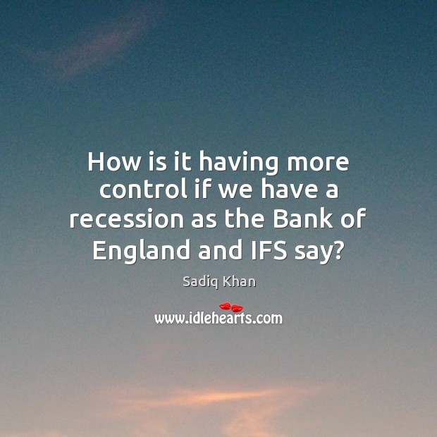 Image, How is it having more control if we have a recession as the Bank of England and IFS say?