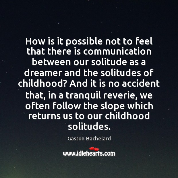 How is it possible not to feel that there is communication between Gaston Bachelard Picture Quote